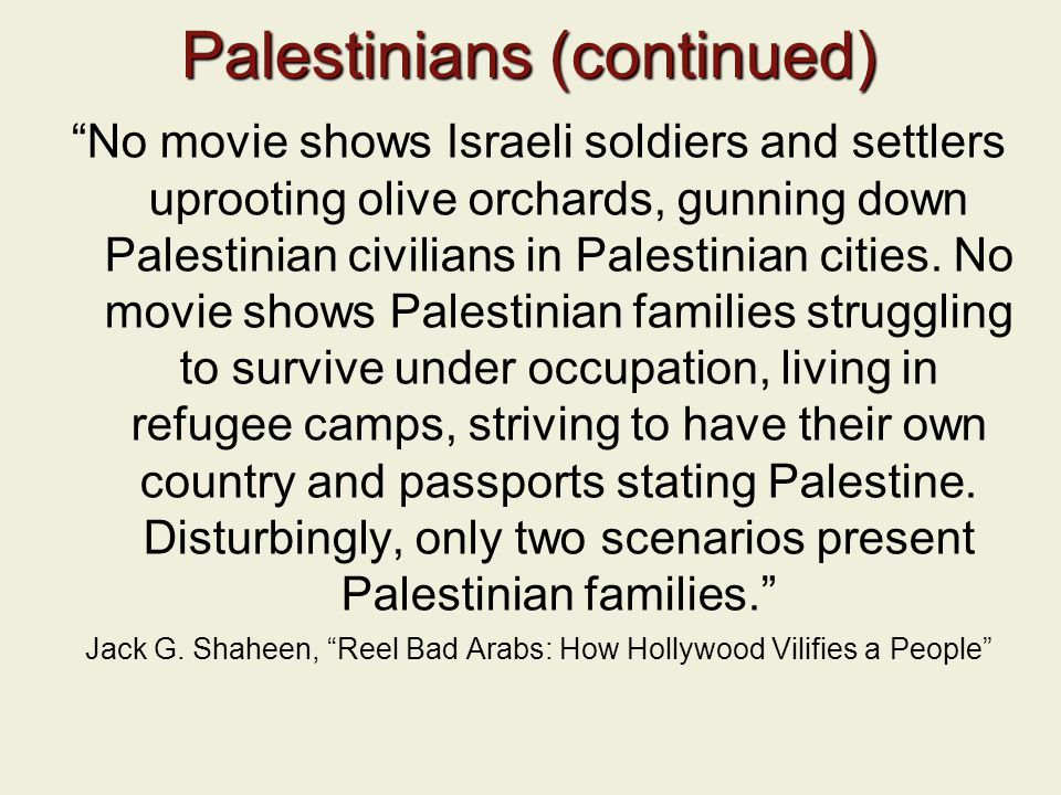 Palestinians (continued) No movie shows Israeli soldiers and settlers uprooting olive orchards, gunning down Palestinian civilians in Palestinian cities.