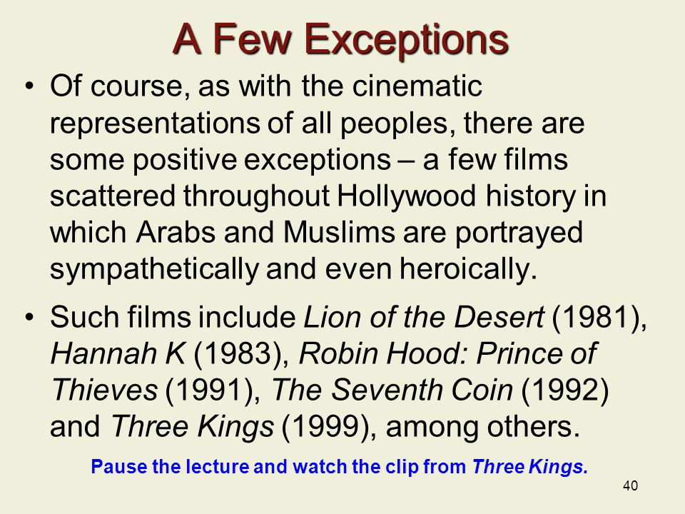 A Few Exceptions Of course, as with the cinematic representations of all peoples, there are some positive exceptions – a few films scattered throughout Hollywood history in which Arabs and Muslims are portrayed sympathetically and even heroically.