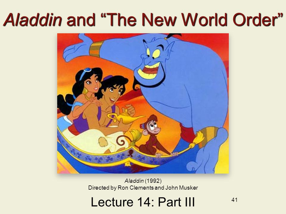 41 Aladdin and The New World Order Lecture 14: Part III Aladdin (1992) Directed by Ron Clements and John Musker