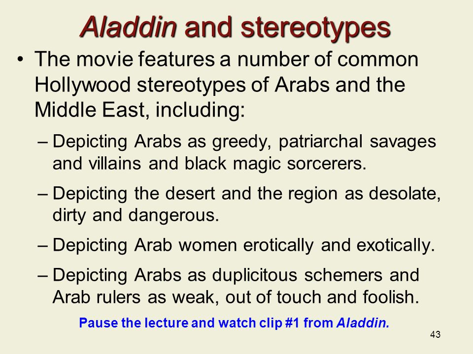 Aladdin and stereotypes The movie features a number of common Hollywood stereotypes of Arabs and the Middle East, including: –Depicting Arabs as greedy, patriarchal savages and villains and black magic sorcerers.