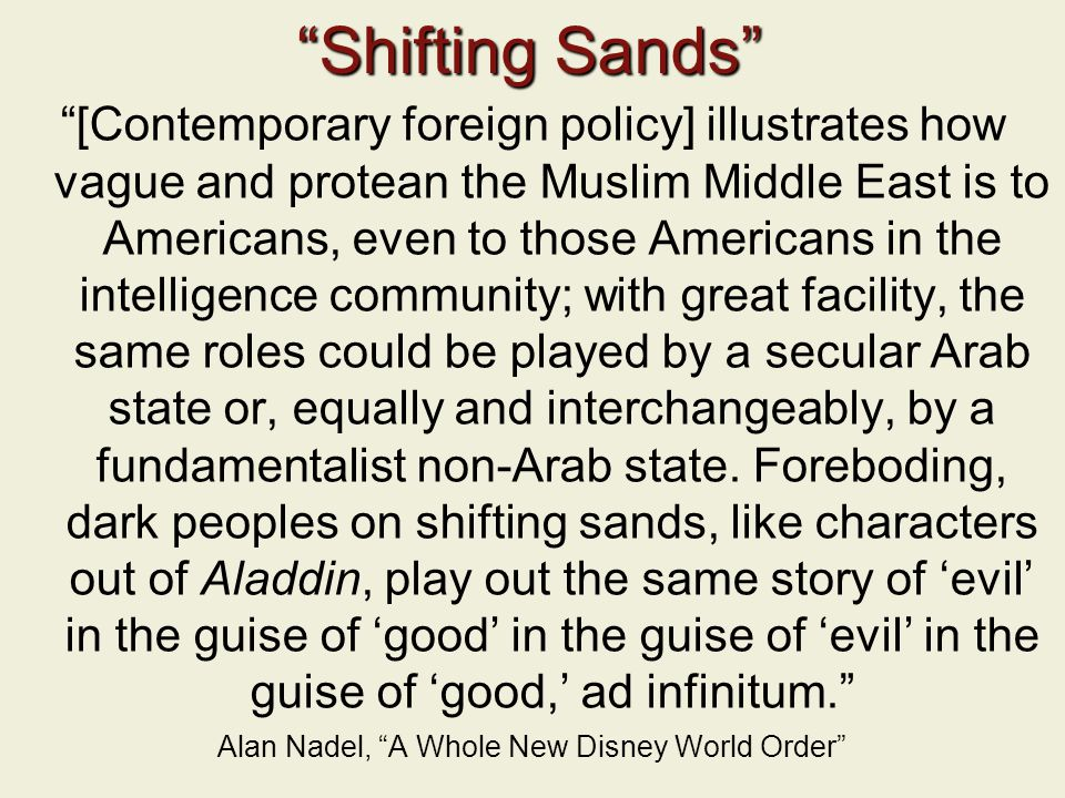 Shifting Sands [Contemporary foreign policy] illustrates how vague and protean the Muslim Middle East is to Americans, even to those Americans in the intelligence community; with great facility, the same roles could be played by a secular Arab state or, equally and interchangeably, by a fundamentalist non-Arab state.
