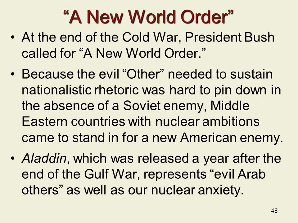 A New World Order At the end of the Cold War, President Bush called for A New World Order. Because the evil Other needed to sustain nationalistic rhetoric was hard to pin down in the absence of a Soviet enemy, Middle Eastern countries with nuclear ambitions came to stand in for a new American enemy.