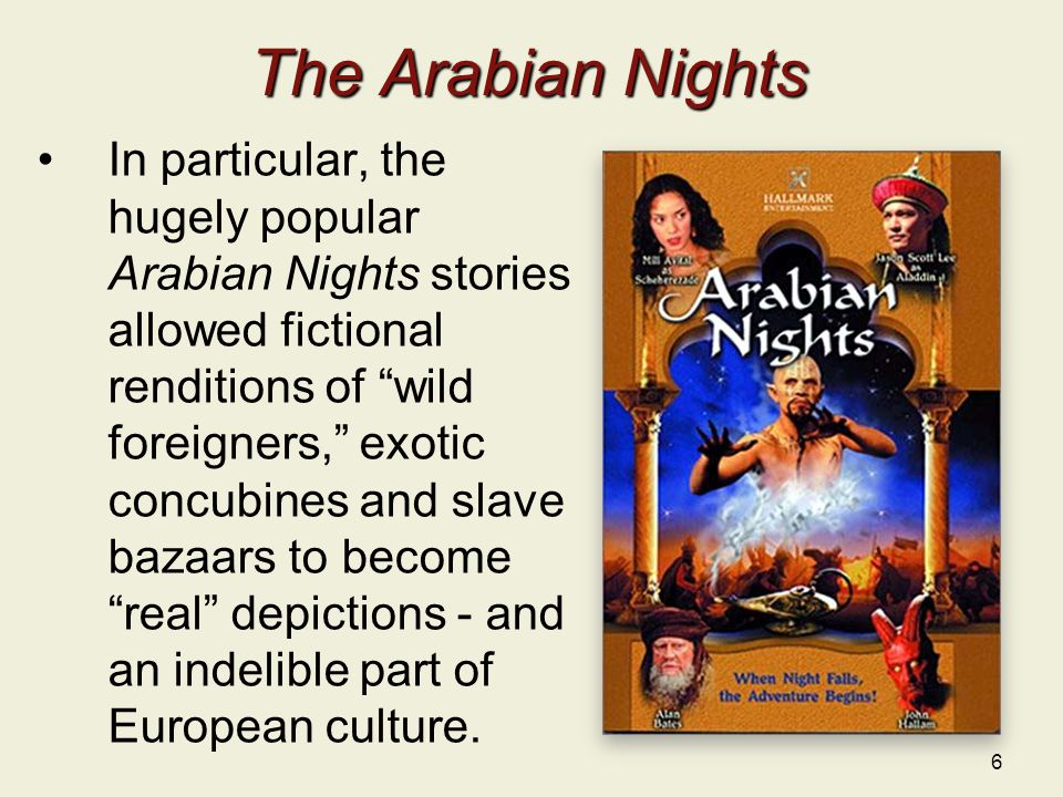 6 The Arabian Nights In particular, the hugely popular Arabian Nights stories allowed fictional renditions of wild foreigners, exotic concubines and slave bazaars to become real depictions - and an indelible part of European culture.