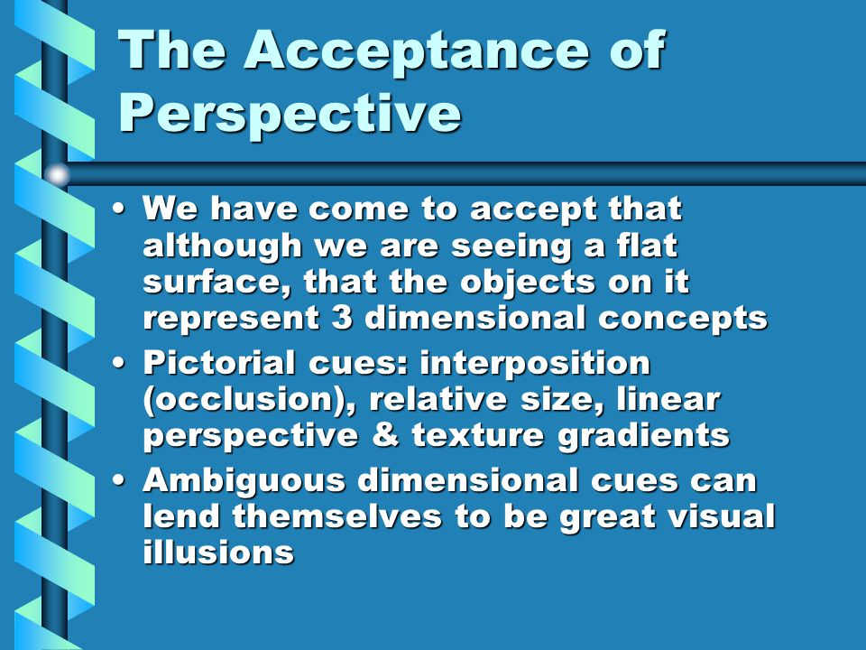 The Acceptance of Perspective We have come to accept that although we are seeing a flat surface, that the objects on it represent 3 dimensional conceptsWe have come to accept that although we are seeing a flat surface, that the objects on it represent 3 dimensional concepts Pictorial cues: interposition (occlusion), relative size, linear perspective & texture gradientsPictorial cues: interposition (occlusion), relative size, linear perspective & texture gradients Ambiguous dimensional cues can lend themselves to be great visual illusionsAmbiguous dimensional cues can lend themselves to be great visual illusions
