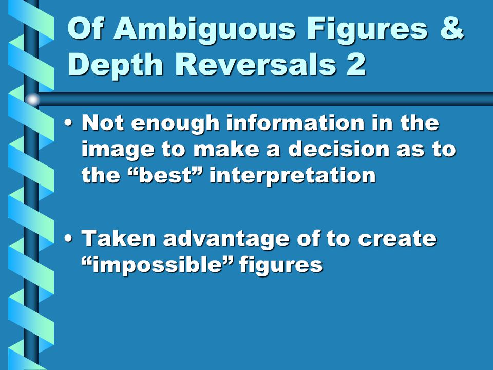 Of Ambiguous Figures & Depth Reversals 2 Not enough information in the image to make a decision as to the best interpretationNot enough information in the image to make a decision as to the best interpretation Taken advantage of to create impossible figuresTaken advantage of to create impossible figures