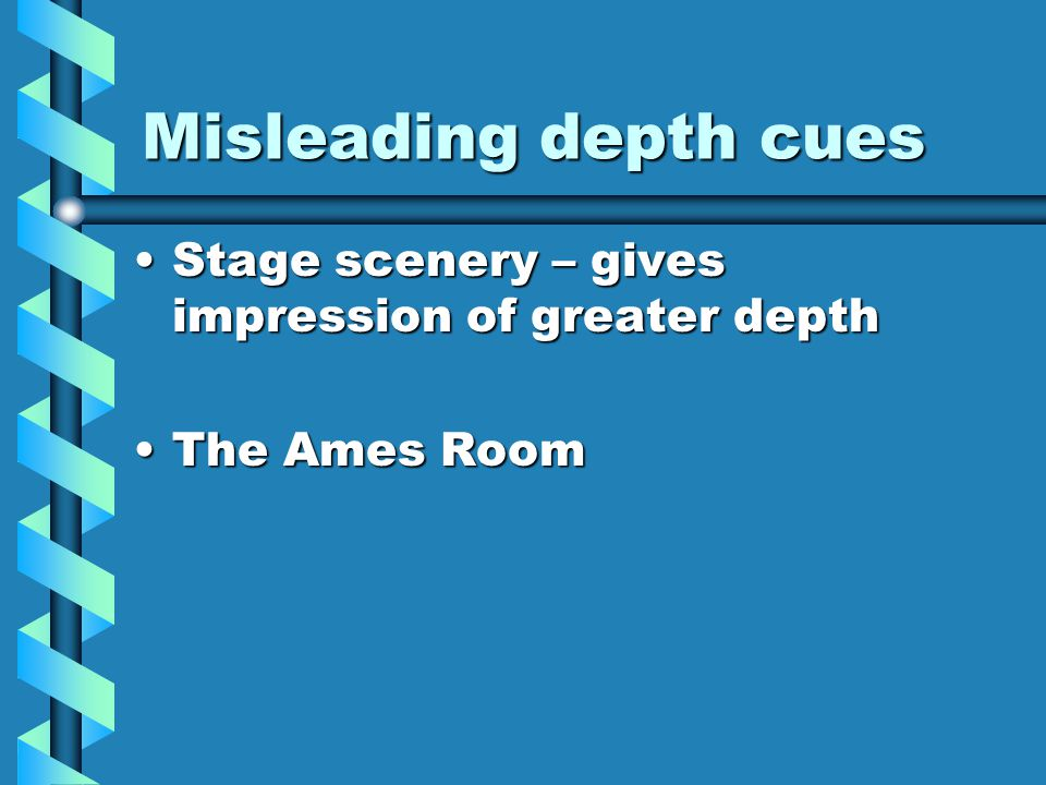 Misleading depth cues Stage scenery – gives impression of greater depthStage scenery – gives impression of greater depth The Ames RoomThe Ames Room