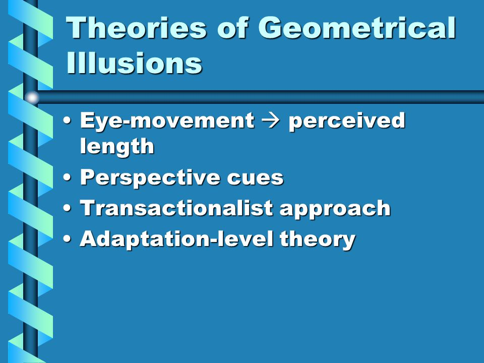 Theories of Geometrical Illusions Eye-movement  perceived lengthEye-movement  perceived length Perspective cuesPerspective cues Transactionalist approachTransactionalist approach Adaptation-level theoryAdaptation-level theory