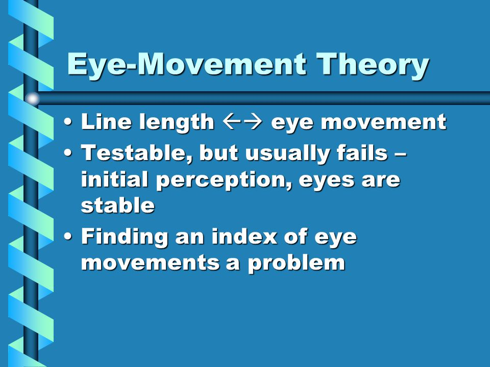 Eye-Movement Theory Line length  eye movementLine length  eye movement Testable, but usually fails – initial perception, eyes are stableTestable, but usually fails – initial perception, eyes are stable Finding an index of eye movements a problemFinding an index of eye movements a problem
