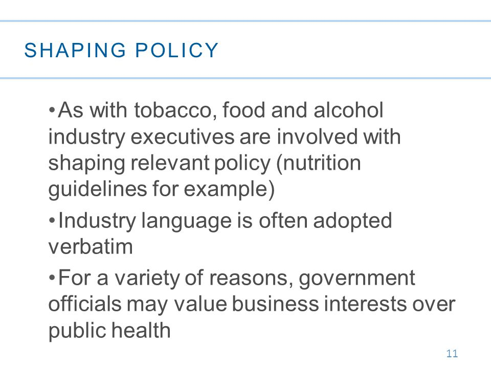 11 SHAPING POLICY As with tobacco, food and alcohol industry executives are involved with shaping relevant policy (nutrition guidelines for example) Industry language is often adopted verbatim For a variety of reasons, government officials may value business interests over public health
