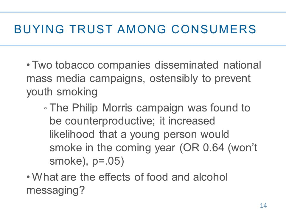 14 BUYING TRUST AMONG CONSUMERS Two tobacco companies disseminated national mass media campaigns, ostensibly to prevent youth smoking ◦ The Philip Morris campaign was found to be counterproductive; it increased likelihood that a young person would smoke in the coming year (OR 0.64 (won't smoke), p=.05) What are the effects of food and alcohol messaging