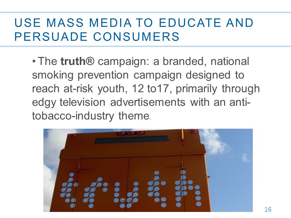 16 USE MASS MEDIA TO EDUCATE AND PERSUADE CONSUMERS The truth® campaign: a branded, national smoking prevention campaign designed to reach at-risk youth, 12 to17, primarily through edgy television advertisements with an anti- tobacco-industry theme.