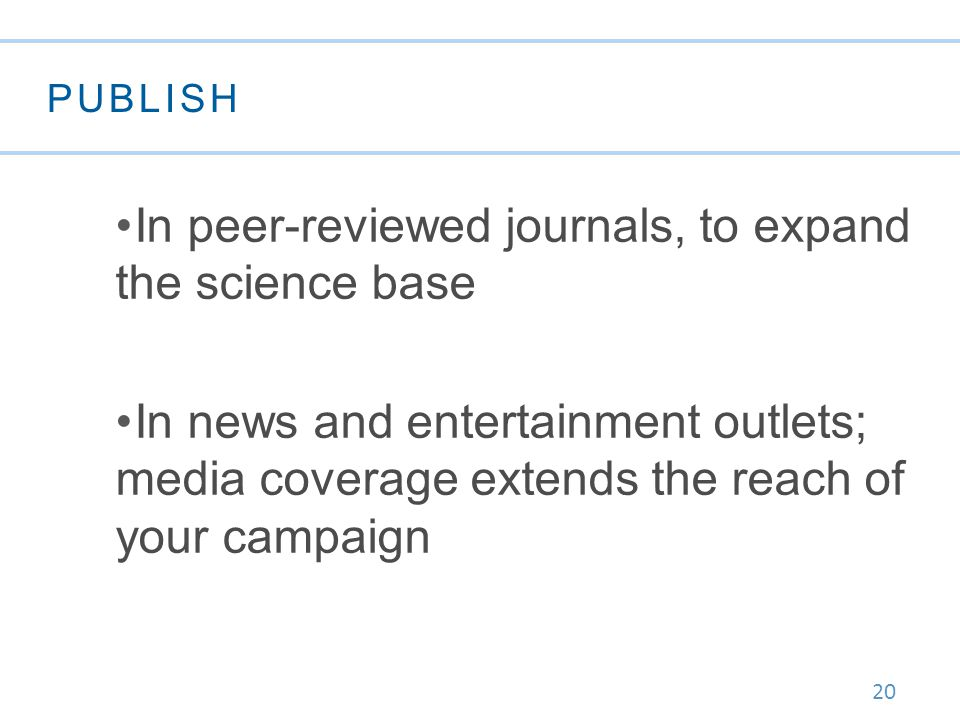 20 PUBLISH In peer-reviewed journals, to expand the science base In news and entertainment outlets; media coverage extends the reach of your campaign