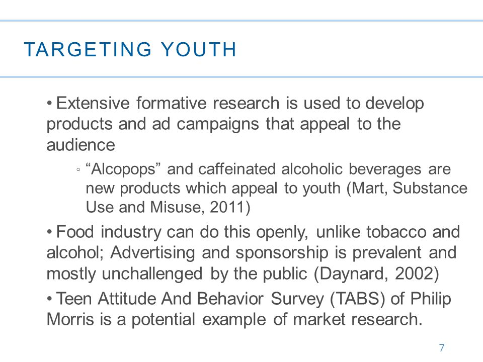 7 TARGETING YOUTH Extensive formative research is used to develop products and ad campaigns that appeal to the audience ◦ Alcopops and caffeinated alcoholic beverages are new products which appeal to youth (Mart, Substance Use and Misuse, 2011) Food industry can do this openly, unlike tobacco and alcohol; Advertising and sponsorship is prevalent and mostly unchallenged by the public (Daynard, 2002) Teen Attitude And Behavior Survey (TABS) of Philip Morris is a potential example of market research.