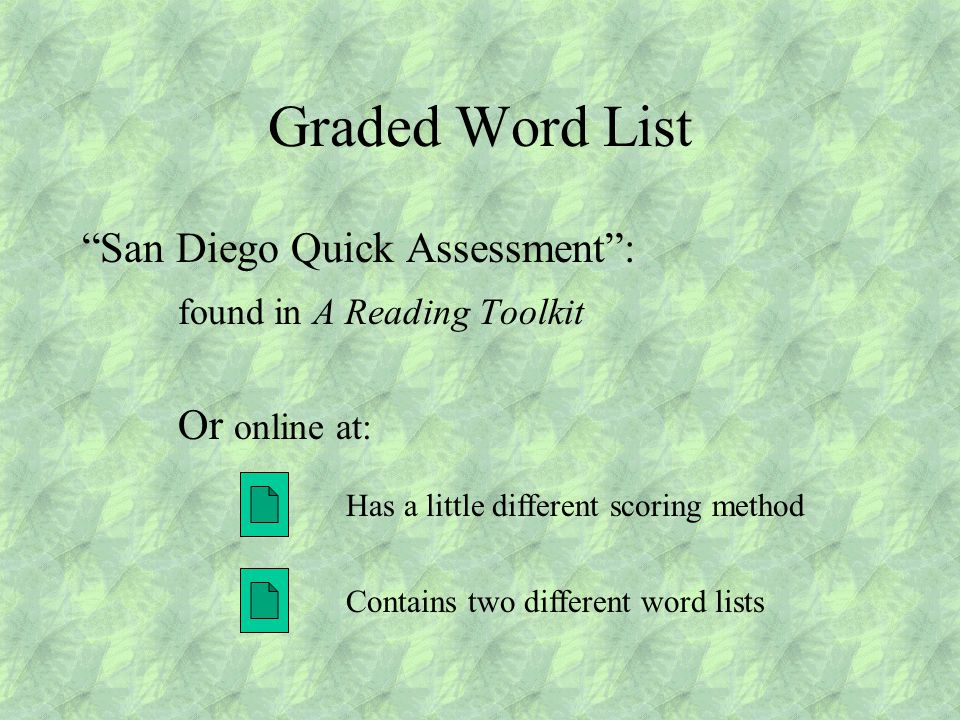 Graded Word List San Diego Quick Assessment : found in A Reading Toolkit Or online at: Contains two different word lists Has a little different scoring method