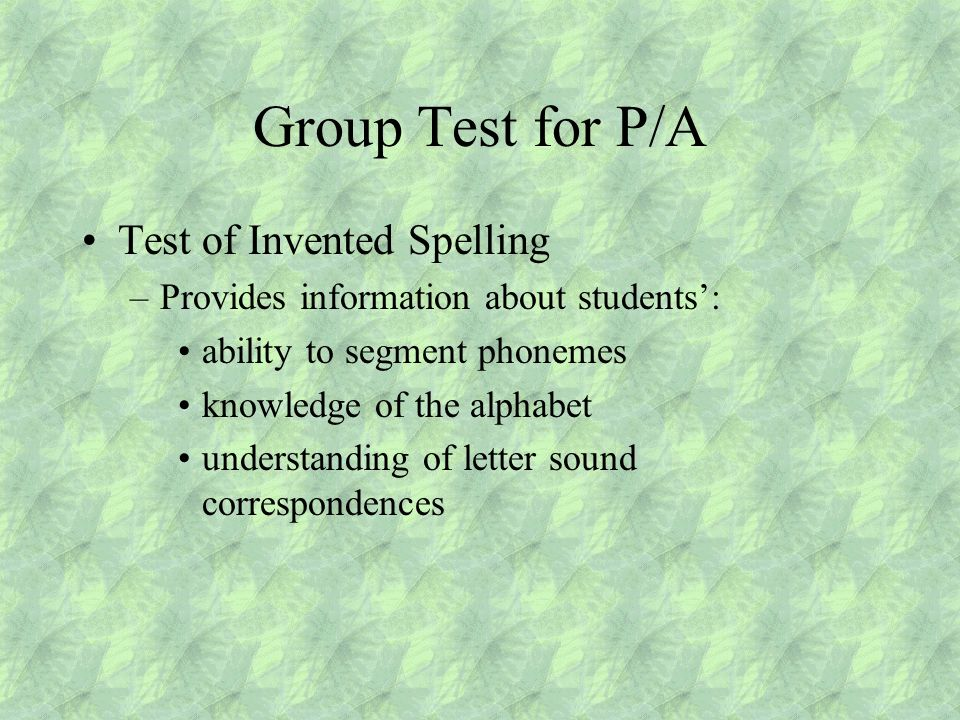 Group Test for P/A Test of Invented Spelling –Provides information about students': ability to segment phonemes knowledge of the alphabet understanding of letter sound correspondences