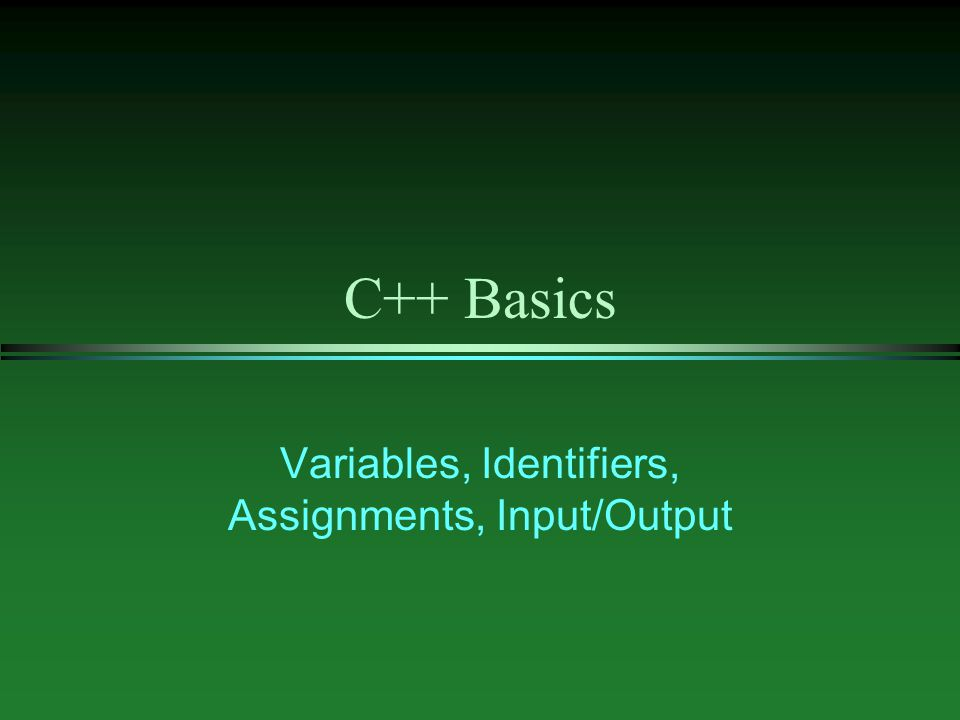 C++ Basics Variables, Identifiers, Assignments, Input/Output