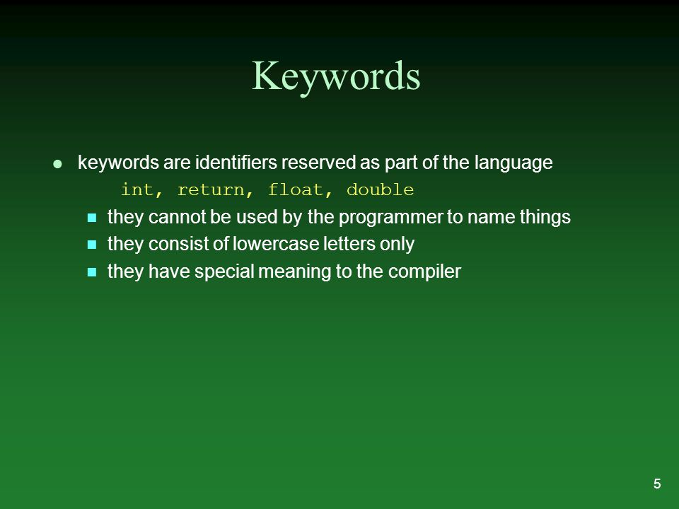 Keywords l keywords are identifiers reserved as part of the language int, return, float, double n they cannot be used by the programmer to name things n they consist of lowercase letters only n they have special meaning to the compiler 5