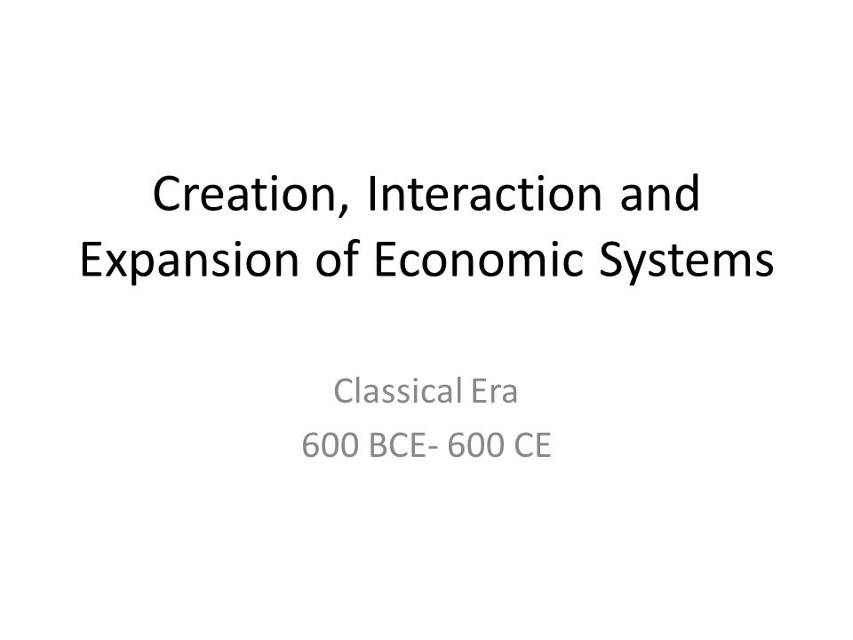 Creation, Interaction and Expansion of Economic Systems Classical Era 600 BCE- 600 CE