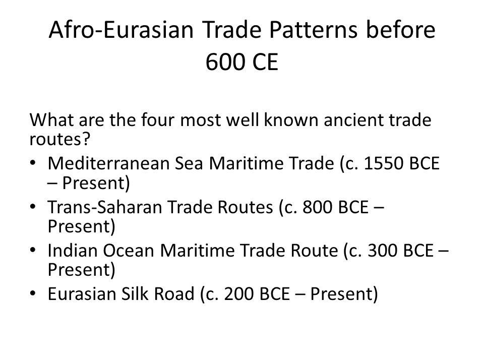Afro-Eurasian Trade Patterns before 600 CE What are the four most well known ancient trade routes? Mediterranean Sea Maritime Trade (c. 1550 BCE – Pre
