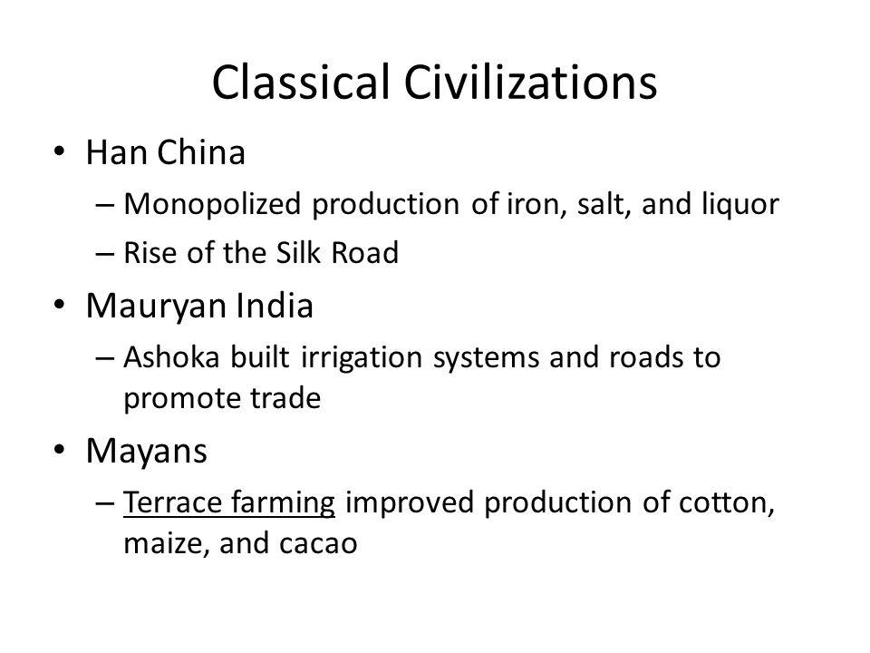 Classical Civilizations Han China – Monopolized production of iron, salt, and liquor – Rise of the Silk Road Mauryan India – Ashoka built irrigation s