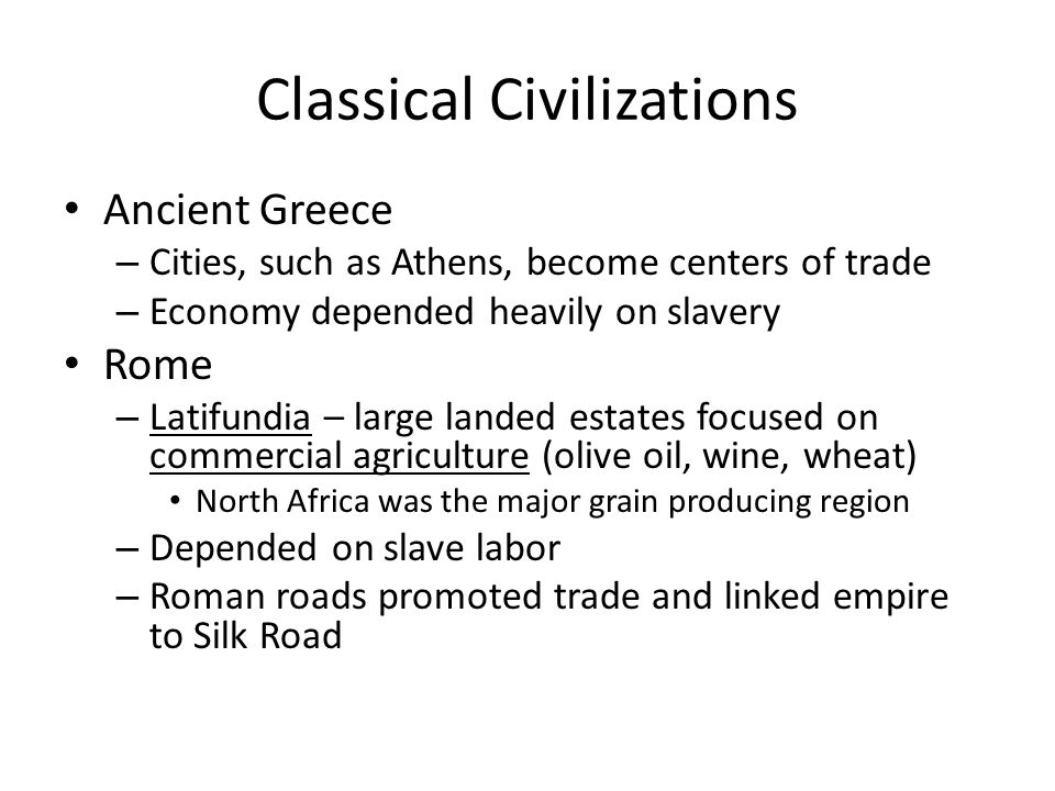 Classical Civilizations Ancient Greece – Cities, such as Athens, become centers of trade – Economy depended heavily on slavery Rome – Latifundia – lar