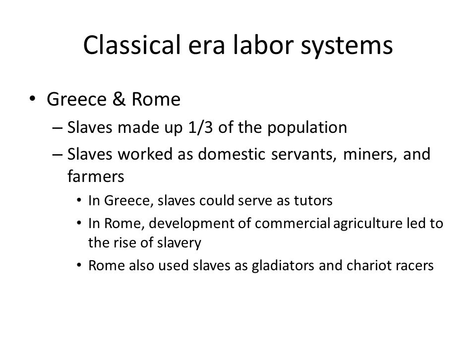 Classical era labor systems Greece & Rome – Slaves made up 1/3 of the population – Slaves worked as domestic servants, miners, and farmers In Greece,
