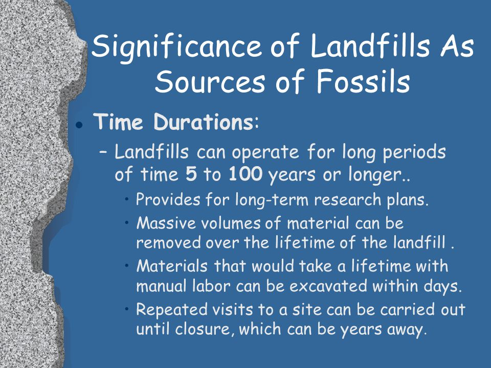 Significance of Landfills As Sources of Fossils l Time Durations: –Landfills can operate for long periods of time 5 to 100 years or longer..