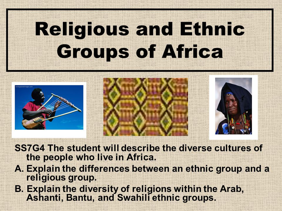 Religious and Ethnic Groups of Africa SS7G4 The student will describe the diverse cultures of the people who live in Africa. A.Explain the differences
