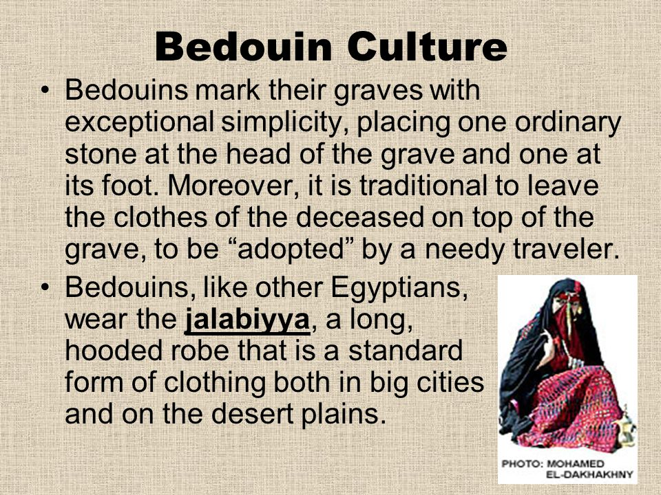 Bedouin Culture Bedouins mark their graves with exceptional simplicity, placing one ordinary stone at the head of the grave and one at its foot. Moreo