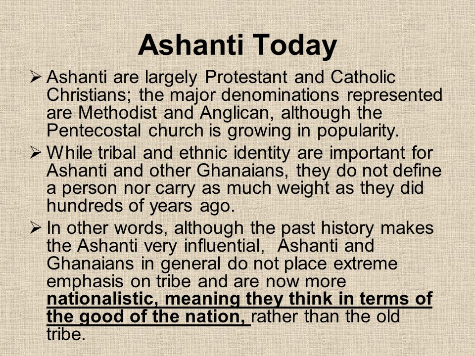 Ashanti Today  Ashanti are largely Protestant and Catholic Christians; the major denominations represented are Methodist and Anglican, although the P