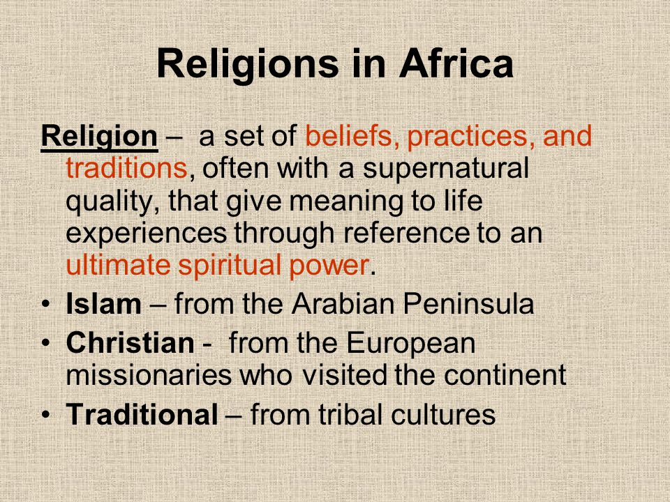 Religions in Africa Religion – a set of beliefs, practices, and traditions, often with a supernatural quality, that give meaning to life experiences t