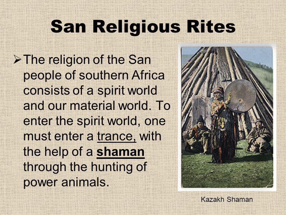 San Religious Rites  The religion of the San people of southern Africa consists of a spirit world and our material world. To enter the spirit world,