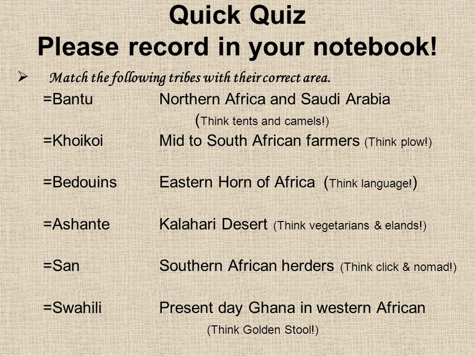Quick Quiz Please record in your notebook!  Match the following tribes with their correct area. =BantuNorthern Africa and Saudi Arabia ( Think tents