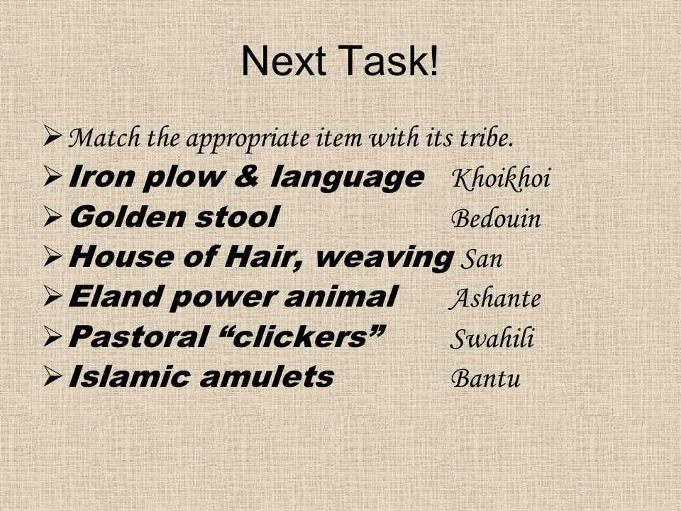 Next Task!  Match the appropriate item with its tribe.  Iron plow & language Khoikhoi  Golden stool Bedouin  House of Hair, weaving San  Eland po