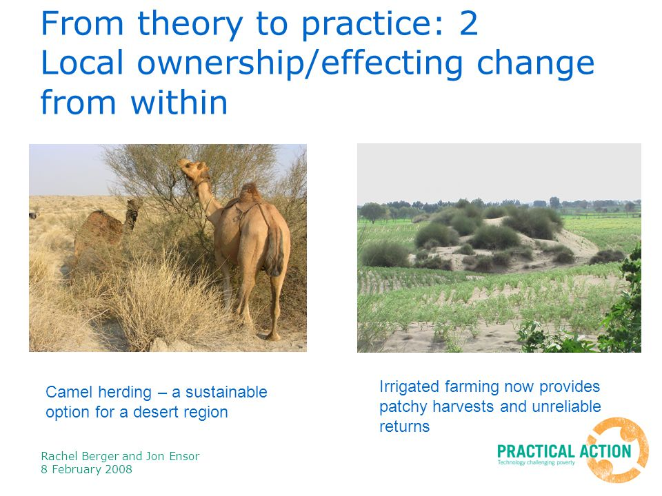 Rachel Berger and Jon Ensor 8 February 2008 From theory to practice: 2 Local ownership/effecting change from within Camel herding – a sustainable option for a desert region Irrigated farming now provides patchy harvests and unreliable returns