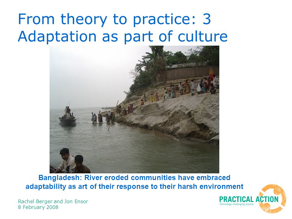 Rachel Berger and Jon Ensor 8 February 2008 From theory to practice: 3 Adaptation as part of culture Bangladesh: River eroded communities have embraced adaptability as art of their response to their harsh environment