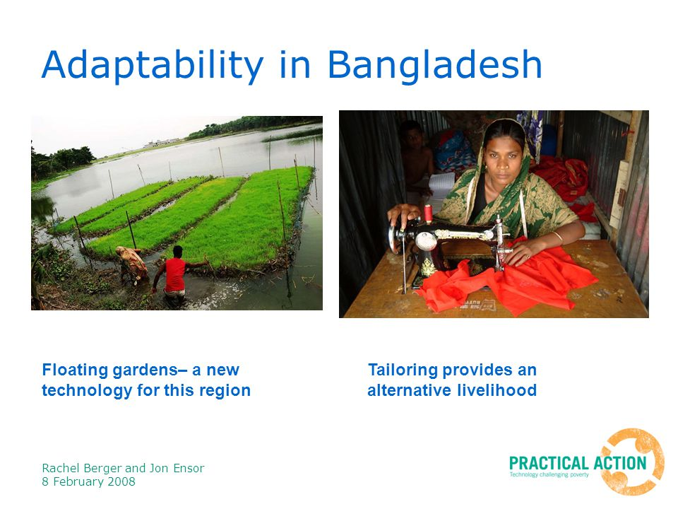 Rachel Berger and Jon Ensor 8 February 2008 Adaptability in Bangladesh Floating gardens– a new technology for this region Tailoring provides an alternative livelihood