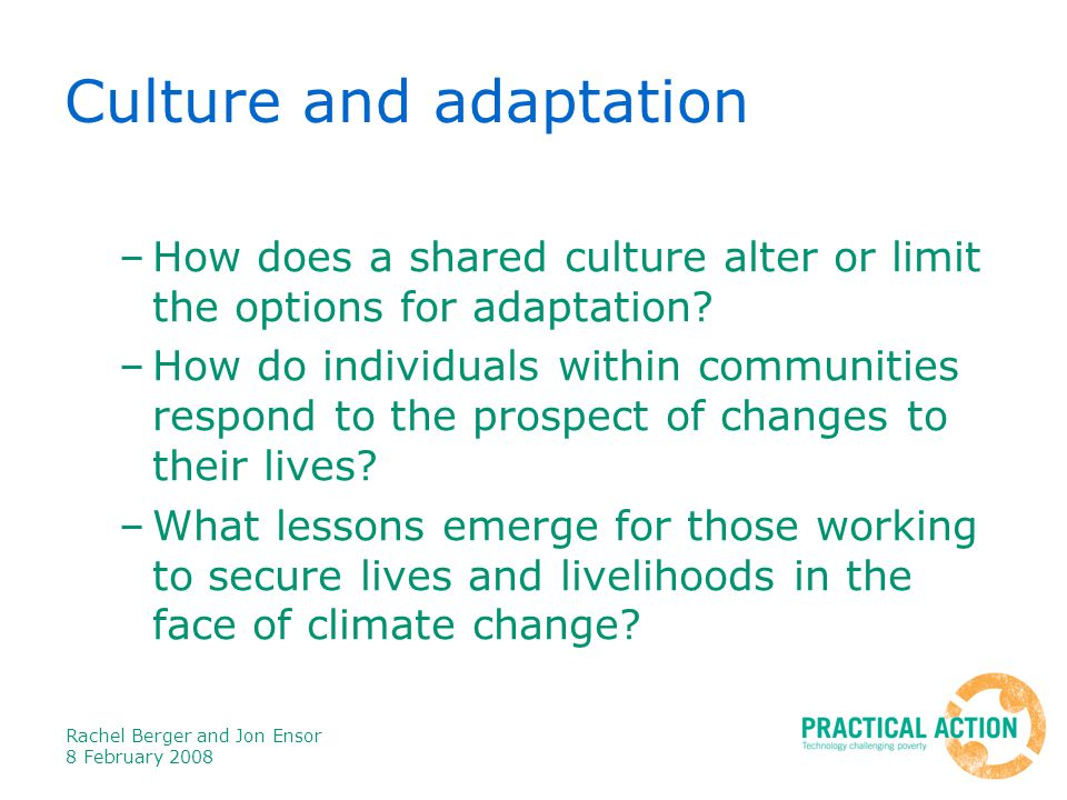 Rachel Berger and Jon Ensor 8 February 2008 Culture and adaptation –How does a shared culture alter or limit the options for adaptation.
