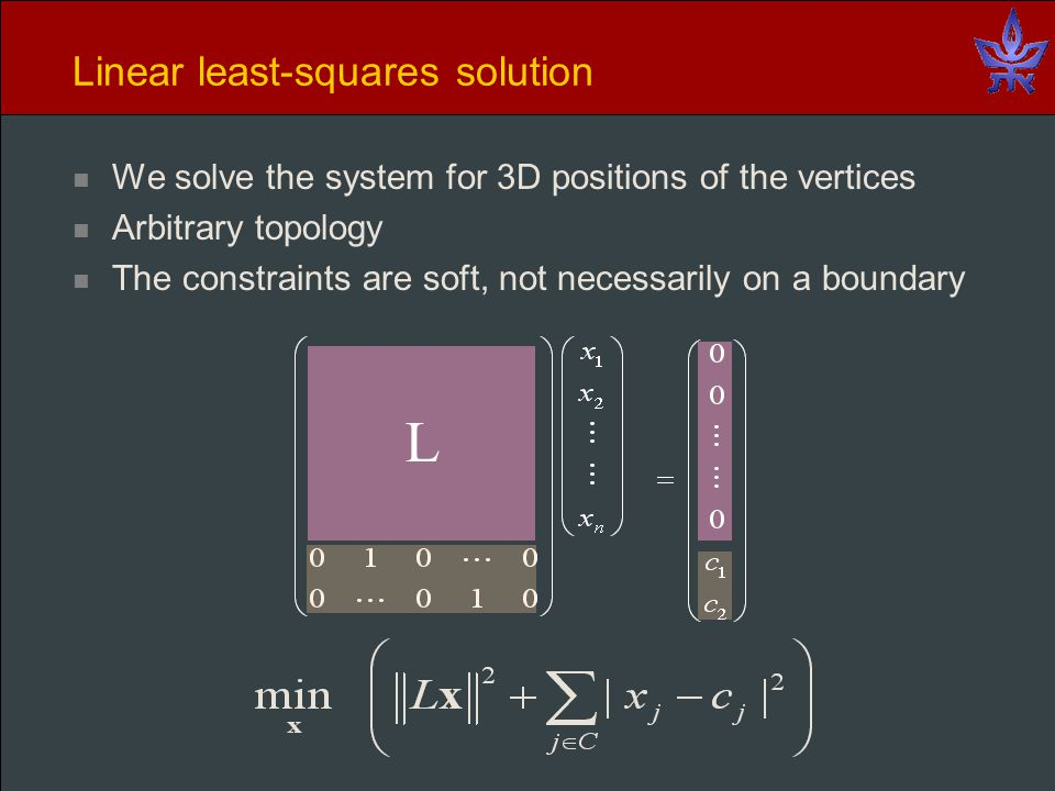 Linear least-squares solution We solve the system for 3D positions of the vertices Arbitrary topology The constraints are soft, not necessarily on a boundary L