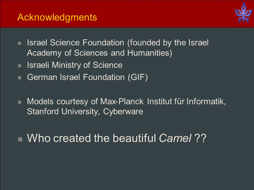 Acknowledgments Israel Science Foundation (founded by the Israel Academy of Sciences and Humanities) Israeli Ministry of Science German Israel Foundation (GIF) Models courtesy of Max-Planck Institut für Informatik, Stanford University, Cyberware Who created the beautiful Camel ??