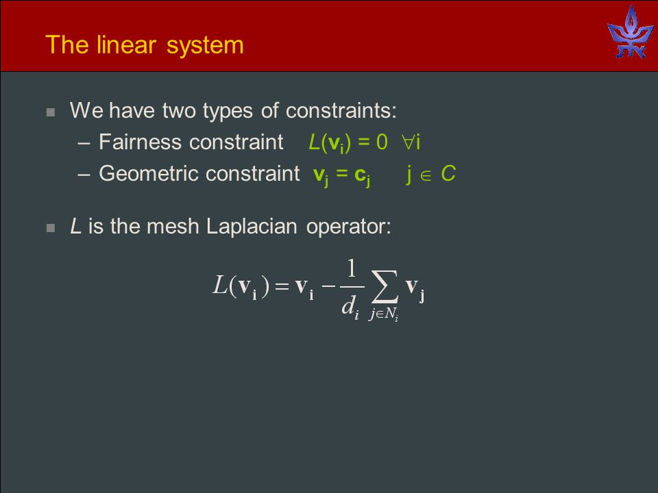 The linear system We have two types of constraints: –Fairness constraint L(v i ) = 0  i –Geometric constraint v j = c j j  C L is the mesh Laplacian operator: