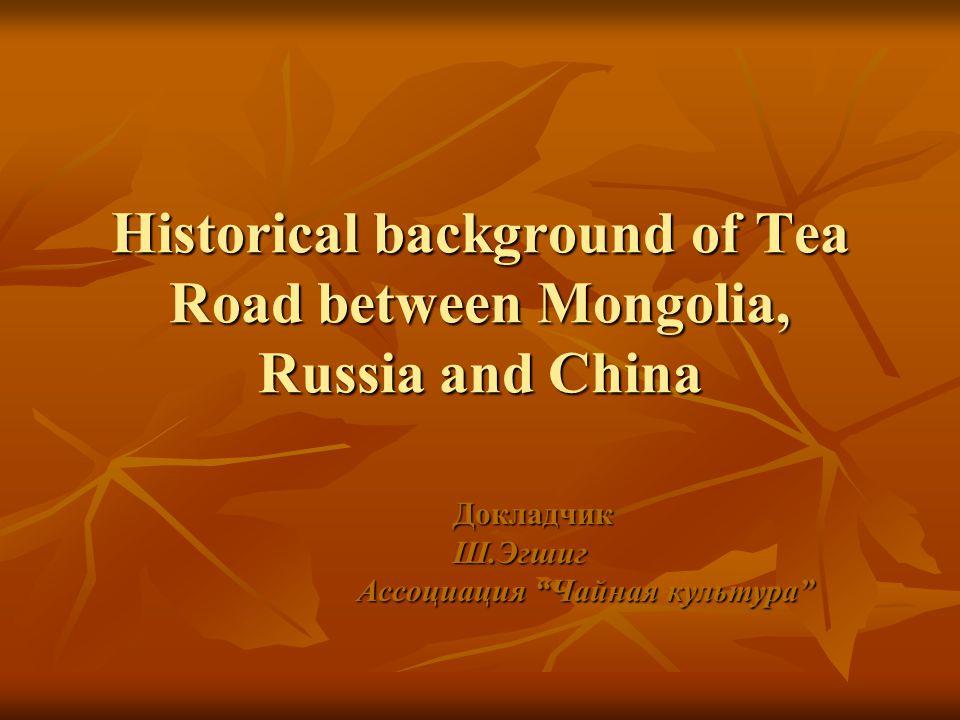 "Historical background of Tea Road between Mongolia, Russia and China ДокладчикШ.Эгшиг Ассоциация ""Чайная культура"""