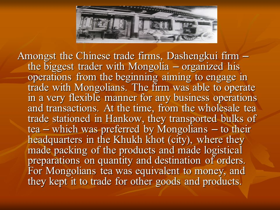 Amongst the Chinese trade firms, Dashengkui firm – the biggest trader with Mongolia – organized his operations from the beginning aiming to engage in trade with Mongolians.