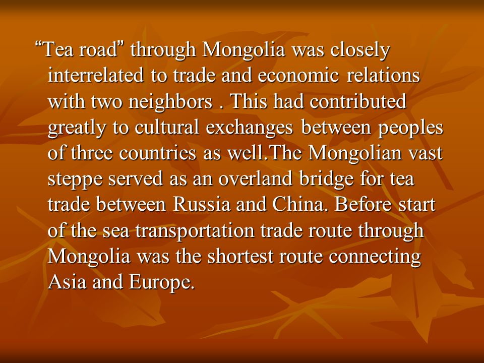 Tea road through Mongolia was closely interrelated to trade and economic relations with two neighbors.