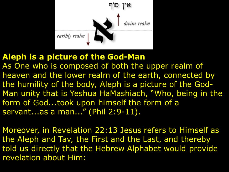 Aleph is a picture of the God-Man As One who is composed of both the upper realm of heaven and the lower realm of the earth, connected by the humility