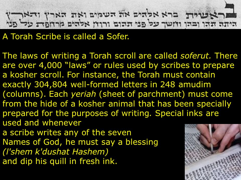 """A Torah Scribe is called a Sofer. The laws of writing a Torah scroll are called soferut. There are over 4,000 """"laws"""" or rules used by scribes to prepa"""