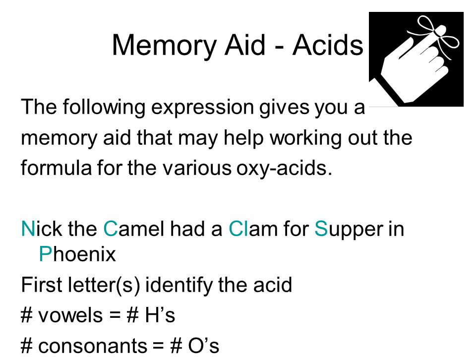 Memory Aid - Acids The following expression gives you a memory aid that may help working out the formula for the various oxy-acids. Nick the Camel had