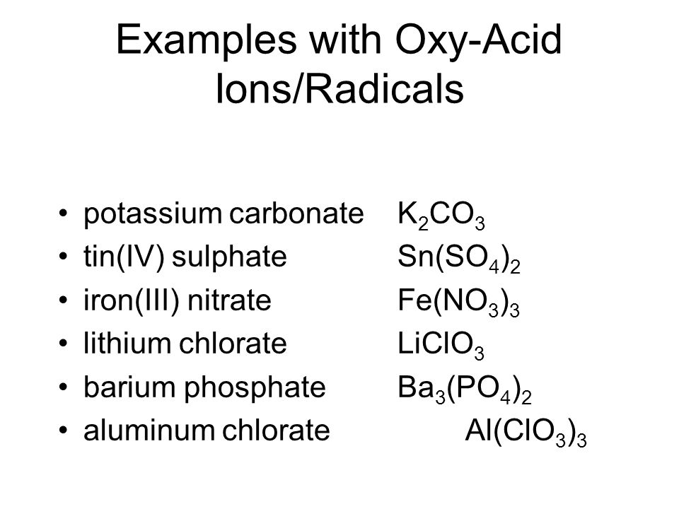 Examples with Oxy-Acid Ions/Radicals potassium carbonateK 2 CO 3 tin(IV) sulphateSn(SO 4 ) 2 iron(III) nitrateFe(NO 3 ) 3 lithium chlorateLiClO 3 bari