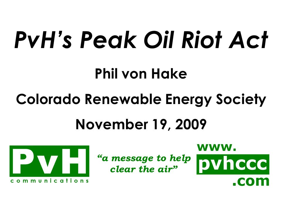 PvH's Peak Oil Riot Act November 19, 2009 Phil von Hake, Alternative Transportation Options Colorado Renewable Energy Society (CRES) PROBLEM: The Easy Stuff is Gone AND all of this new spending on oil & gas infrastructure would be to convert NON-RENEWABLE sources of energy into the fuel we need!