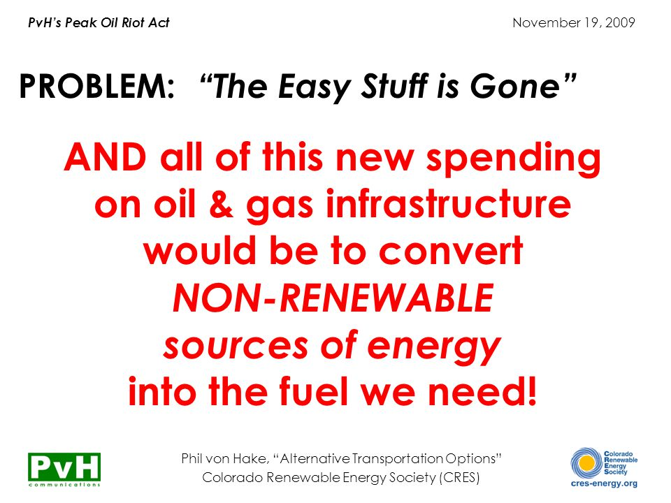 "PvH's Peak Oil Riot Act November 19, 2009 Phil von Hake, ""Alternative Transportation Options"" Colorado Renewable Energy Society (CRES) PROBLEM: ""The E"